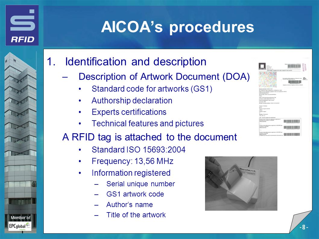 Member of - 8 - AICOA's procedures 1.Identification and description –Description of Artwork Document (DOA) Standard code for artworks (GS1) Authorship declaration Experts certifications Technical features and pictures A RFID tag is attached to the document Standard ISO 15693:2004 Frequency: 13,56 MHz Information registered –Serial unique number –GS1 artwork code –Author's name –Title of the artwork