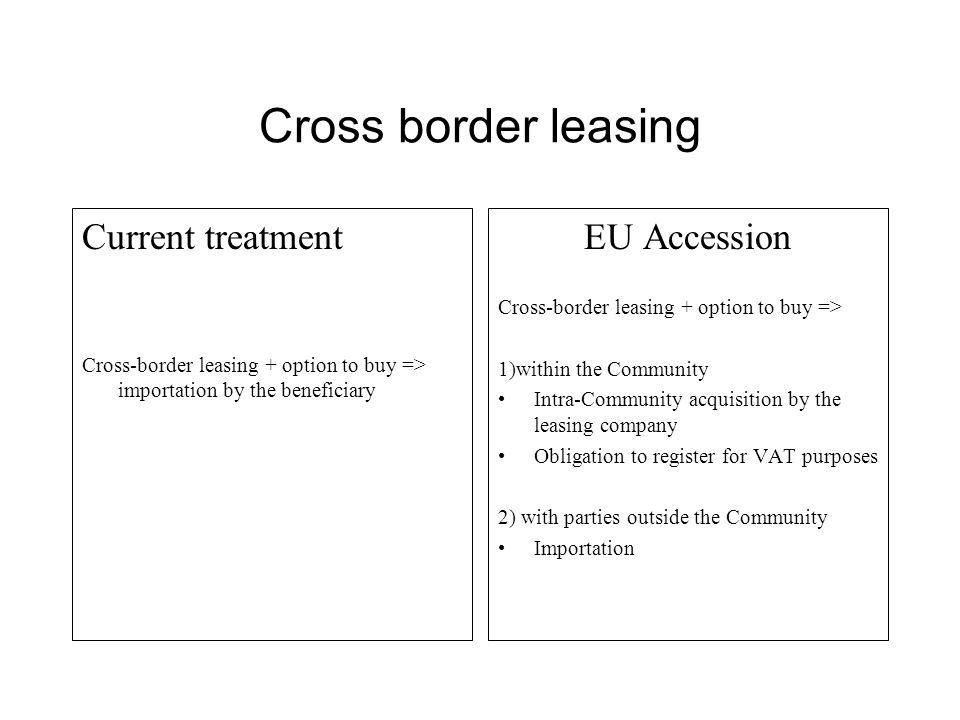Cross border leasing Current treatment Cross-border leasing + option to buy => importation by the beneficiary EU Accession Cross-border leasing + option to buy => 1)within the Community Intra-Community acquisition by the leasing company Obligation to register for VAT purposes 2) with parties outside the Community Importation