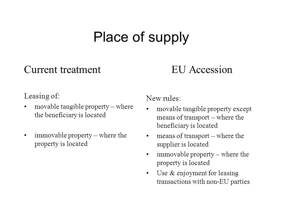 Place of supply Current treatment Leasing of: movable tangible property – where the beneficiary is located immovable property – where the property is located EU Accession New rules: movable tangible property except means of transport – where the beneficiary is located means of transport – where the supplier is located immovable property – where the property is located Use & enjoyment for leasing transactions with non-EU parties