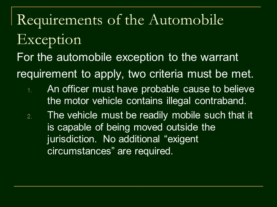 Requiring a Warrant for Searching Vehicles A search warrant is needed if: 1.The vehicle is clearly not being used for movement (i.e., it is elevated on blocks ); or 2.The vehicle is located on private property and there is time to obtain a warrant.