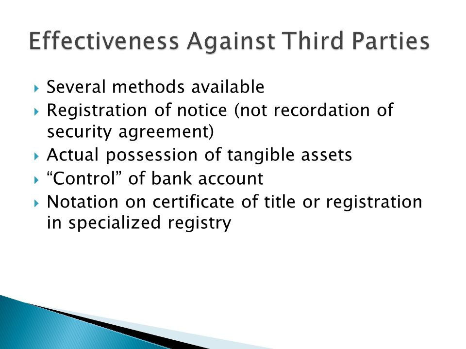  Several methods available  Registration of notice (not recordation of security agreement)  Actual possession of tangible assets  Control of bank account  Notation on certificate of title or registration in specialized registry