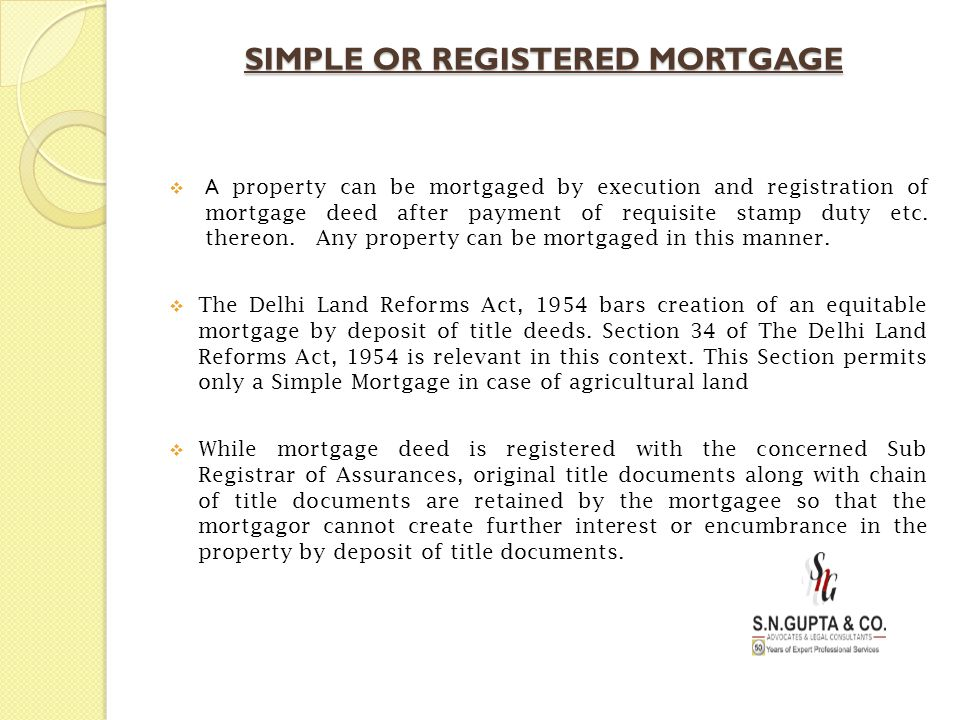 SIMPLE OR REGISTERED MORTGAGE  A property can be mortgaged by execution and registration of mortgage deed after payment of requisite stamp duty etc.