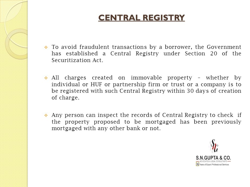 CENTRAL REGISTRY  To avoid fraudulent transactions by a borrower, the Government has established a Central Registry under Section 20 of the Securitiz