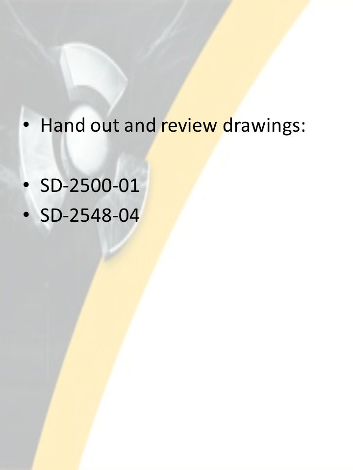 Hand out and review drawings: SD-2500-01 SD-2548-04