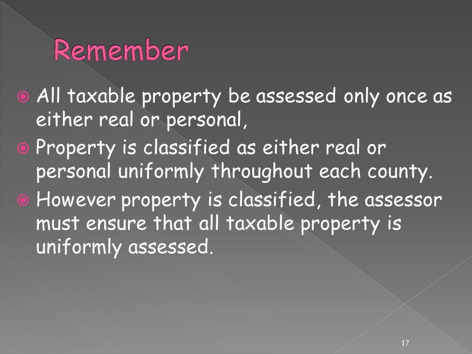 All taxable property be assessed only once as either real or personal,  Property is classified as either real or personal uniformly throughout each county.