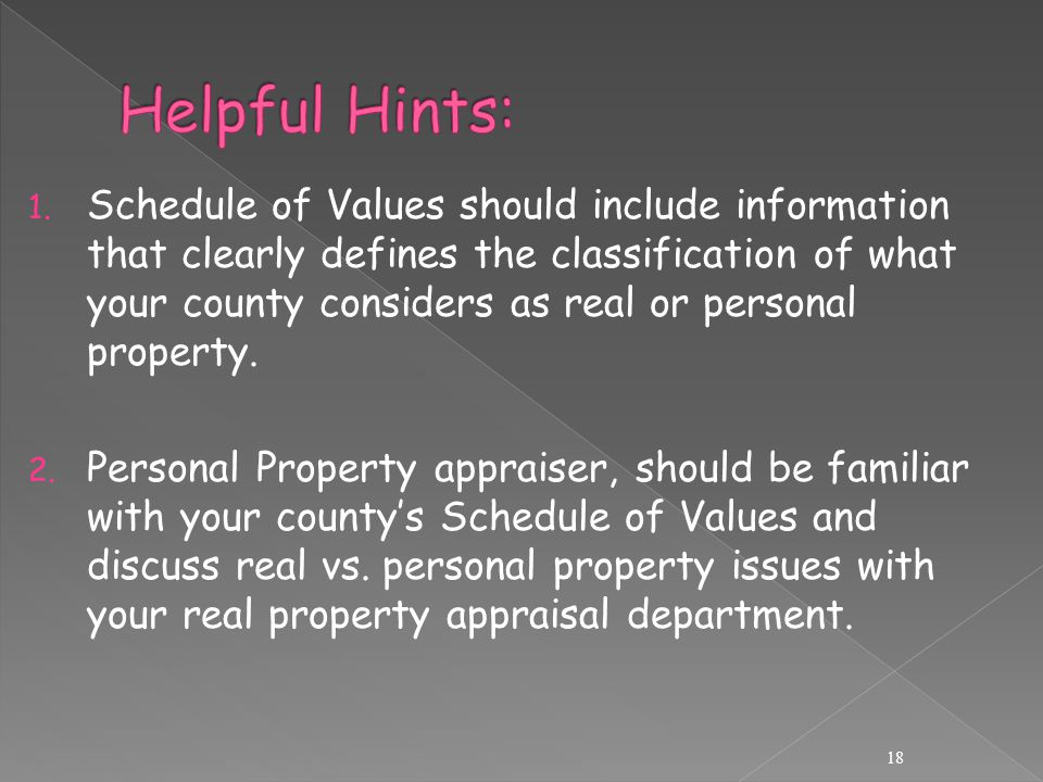 1. Schedule of Values should include information that clearly defines the classification of what your county considers as real or personal property. 2