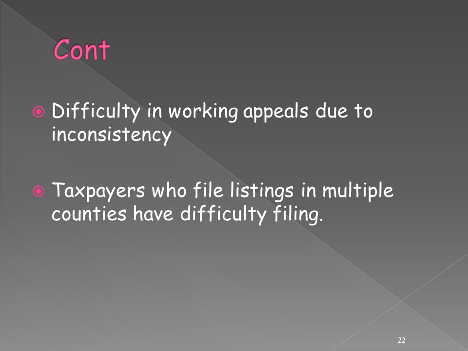  Difficulty in working appeals due to inconsistency  Taxpayers who file listings in multiple counties have difficulty filing.