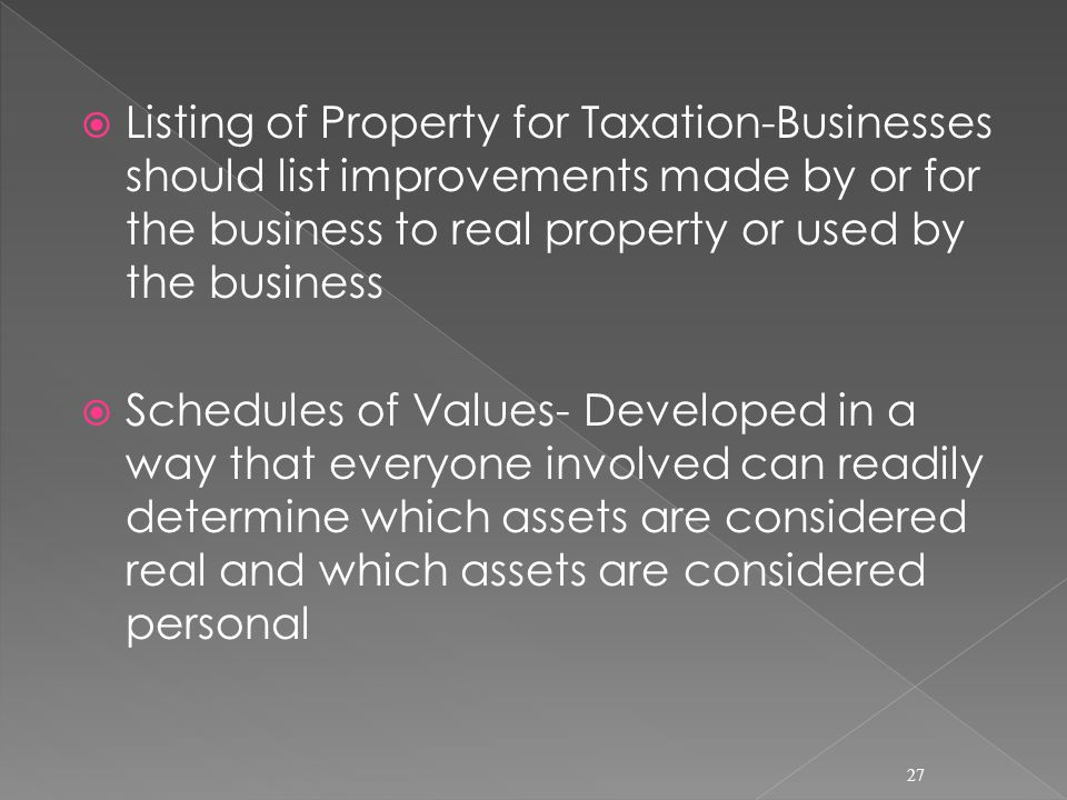  Listing of Property for Taxation-Businesses should list improvements made by or for the business to real property or used by the business  Schedules of Values- Developed in a way that everyone involved can readily determine which assets are considered real and which assets are considered personal 27