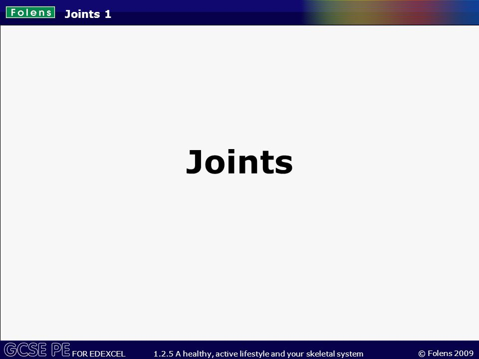 © Folens 2009 FOR EDEXCEL 1.2.5 A healthy, active lifestyle and your skeletal system What you will learn about in this topic: 1.Definition of a joint 2.Types of joints 3.Cartilage 4.Synovial joints 5.Ligaments 6.Inflammatory cascade Joints 2