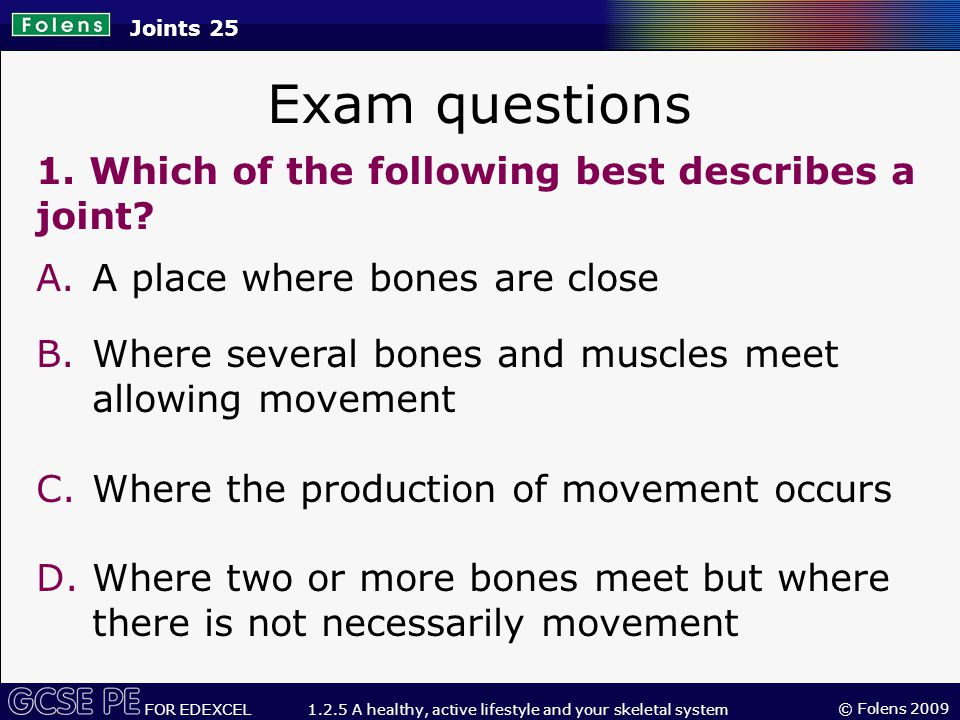 © Folens 2009 FOR EDEXCEL 1.2.5 A healthy, active lifestyle and your skeletal system Joints 25 Exam questions 1.