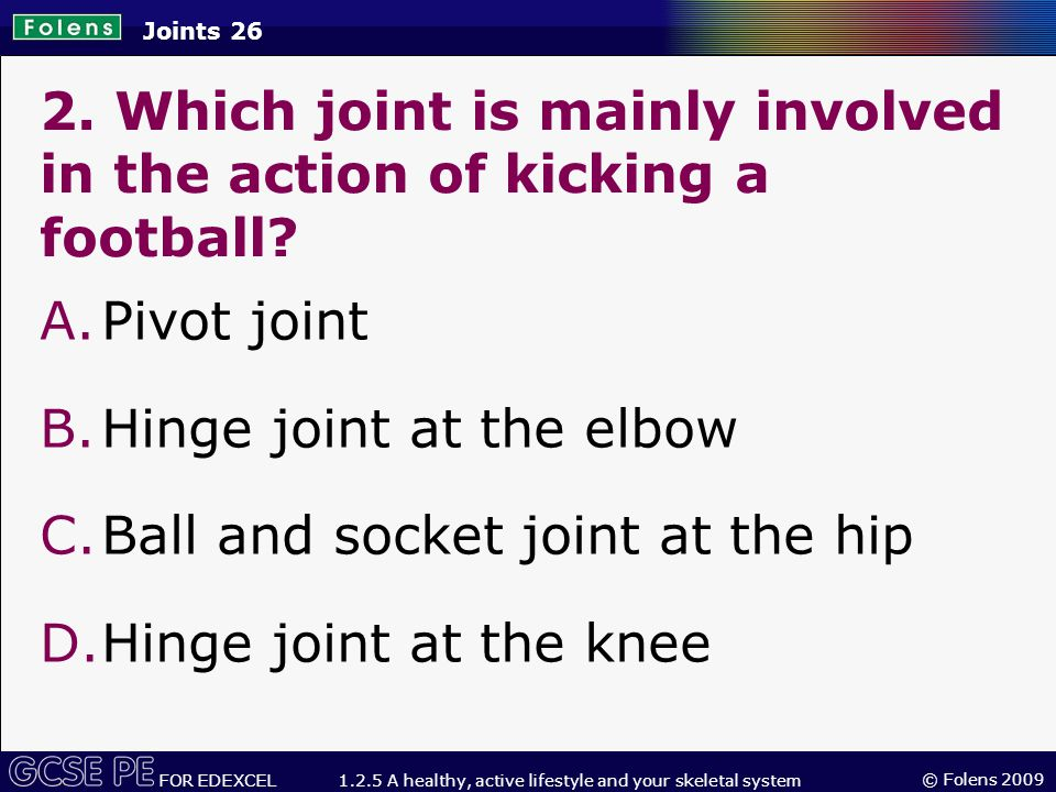 © Folens 2009 FOR EDEXCEL 1.2.5 A healthy, active lifestyle and your skeletal system Joints 26 2.