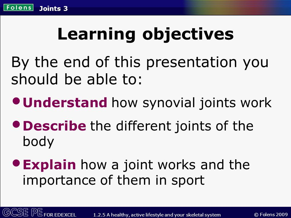 © Folens 2009 FOR EDEXCEL 1.2.5 A healthy, active lifestyle and your skeletal system Definition of a joint A joint is the place where two or more bones meet.