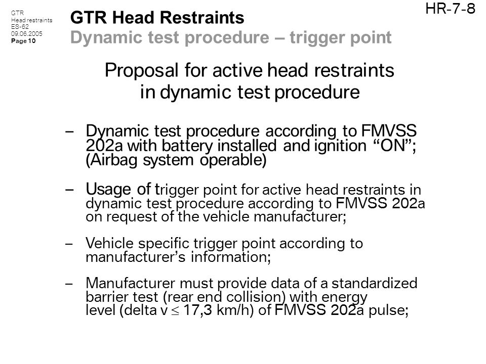 GTR Head restraints ES-62 09.06.2005 Page 10 HR-7-8 GTR Head Restraints Dynamic test procedure – trigger point Proposal for active head restraints in dynamic test procedure – Dynamic test procedure according to FMVSS 202a with battery installed and ignition ON ; (Airbag system operable) – Usage of t rigger point for active head restraints in dynamic test procedure according to FMVSS 202a on request of the vehicle manufacturer; – Vehicle specific trigger point according to manufacturer's information; – Manufacturer must provide data of a standardized barrier test (rear end collision) with energy level (delta v  17,3 km/h) of FMVSS 202a pulse;