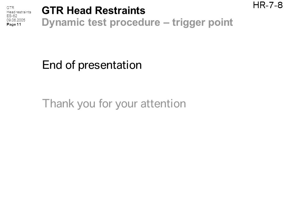 GTR Head restraints ES-62 09.06.2005 Page 11 HR-7-8 GTR Head Restraints Dynamic test procedure – trigger point End of presentation Thank you for your attention