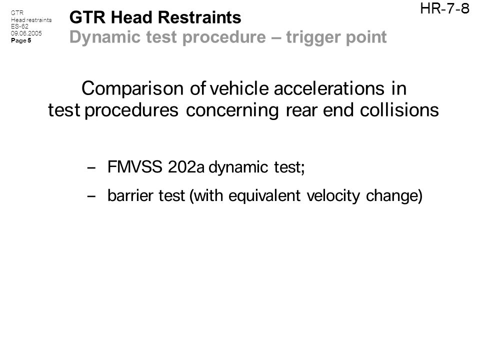 GTR Head restraints ES-62 09.06.2005 Page 5 HR-7-8 GTR Head Restraints Dynamic test procedure – trigger point Comparison of vehicle accelerations in test procedures concerning rear end collisions – FMVSS 202a dynamic test; – barrier test (with equivalent velocity change)