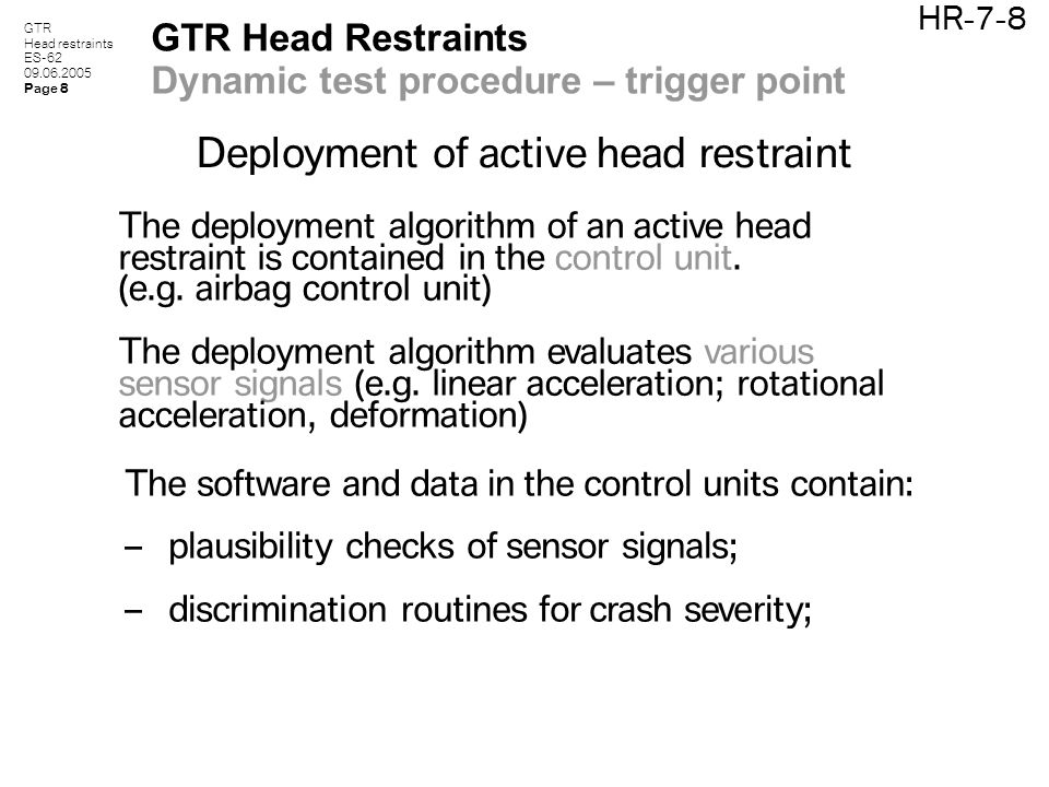 GTR Head restraints ES-62 09.06.2005 Page 8 HR-7-8 GTR Head Restraints Dynamic test procedure – trigger point Deployment of active head restraint The software and data in the control units contain: – plausibility checks of sensor signals; – discrimination routines for crash severity; The deployment algorithm of an active head restraint is contained in the control unit.