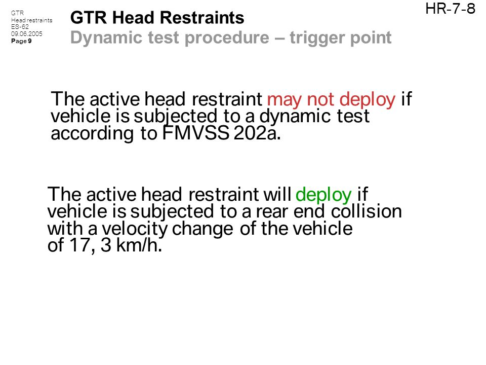 GTR Head restraints ES-62 09.06.2005 Page 9 HR-7-8 GTR Head Restraints Dynamic test procedure – trigger point The active head restraint may not deploy if vehicle is subjected to a dynamic test according to FMVSS 202a.