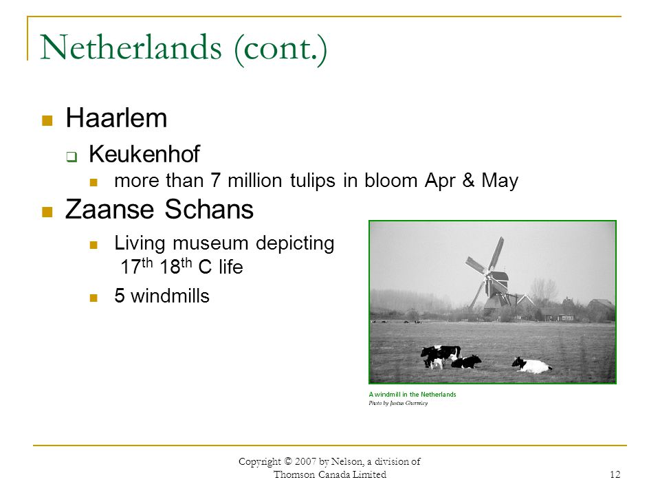Copyright © 2007 by Nelson, a division of Thomson Canada Limited 12 Netherlands (cont.) Haarlem  Keukenhof more than 7 million tulips in bloom Apr & May Zaanse Schans Living museum depicting 17 th 18 th C life 5 windmills
