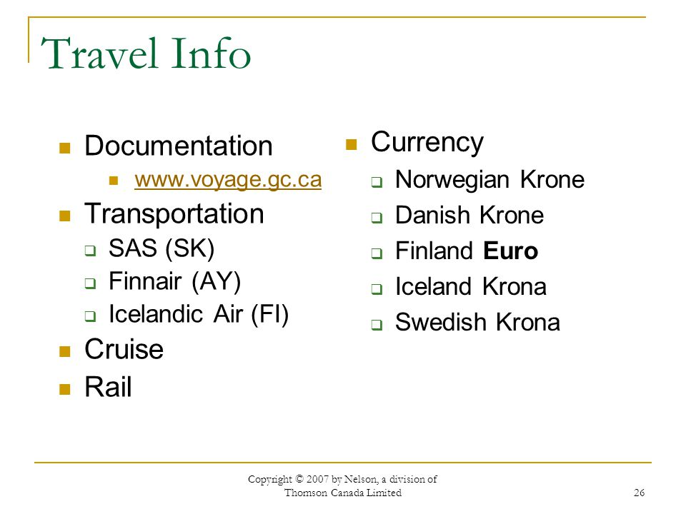 Copyright © 2007 by Nelson, a division of Thomson Canada Limited 26 Travel Info Documentation www.voyage.gc.ca Transportation  SAS (SK)  Finnair (AY)  Icelandic Air (FI) Cruise Rail Currency  Norwegian Krone  Danish Krone  Finland Euro  Iceland Krona  Swedish Krona