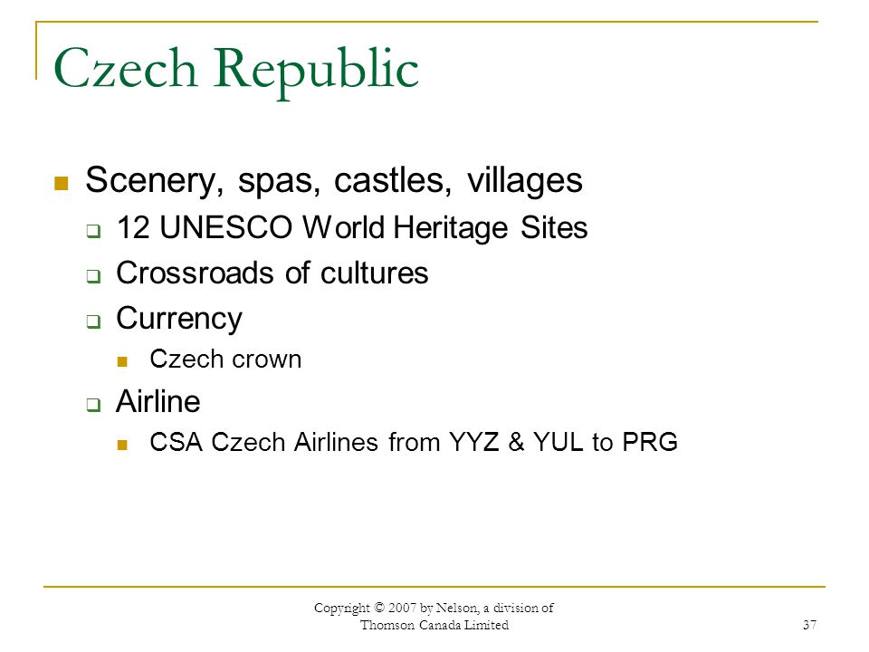 Copyright © 2007 by Nelson, a division of Thomson Canada Limited 37 Czech Republic Scenery, spas, castles, villages  12 UNESCO World Heritage Sites  Crossroads of cultures  Currency Czech crown  Airline CSA Czech Airlines from YYZ & YUL to PRG