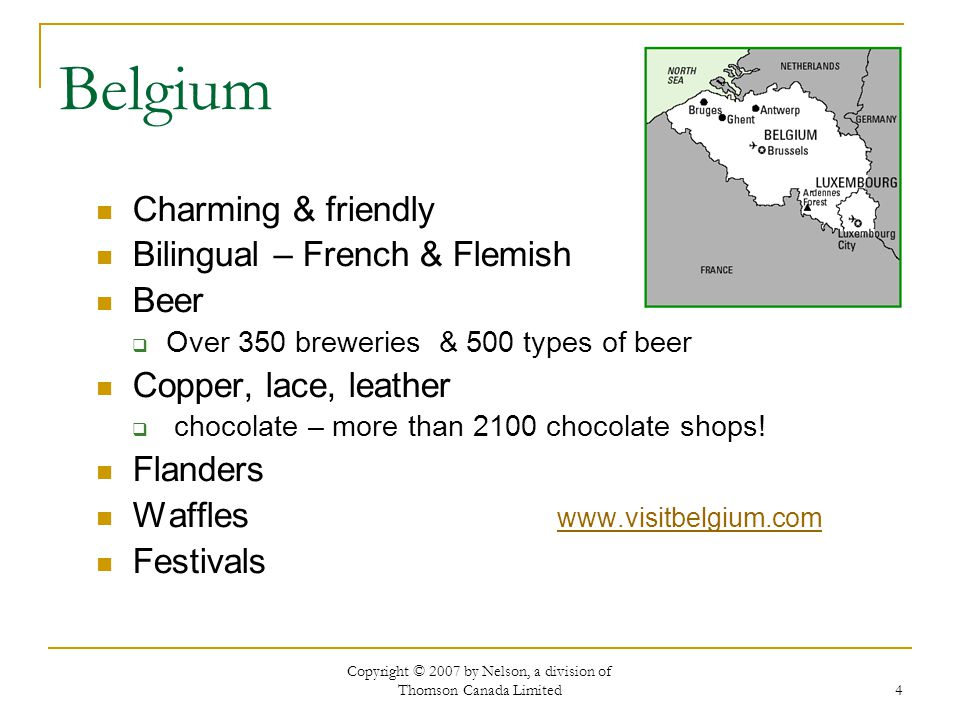 Copyright © 2007 by Nelson, a division of Thomson Canada Limited 4 Belgium Charming & friendly Bilingual – French & Flemish Beer  Over 350 breweries & 500 types of beer Copper, lace, leather  chocolate – more than 2100 chocolate shops.