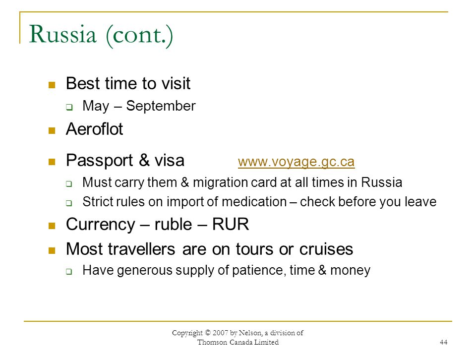 Copyright © 2007 by Nelson, a division of Thomson Canada Limited 44 Russia (cont.) Best time to visit  May – September Aeroflot Passport & visa www.voyage.gc.ca www.voyage.gc.ca  Must carry them & migration card at all times in Russia  Strict rules on import of medication – check before you leave Currency – ruble – RUR Most travellers are on tours or cruises  Have generous supply of patience, time & money