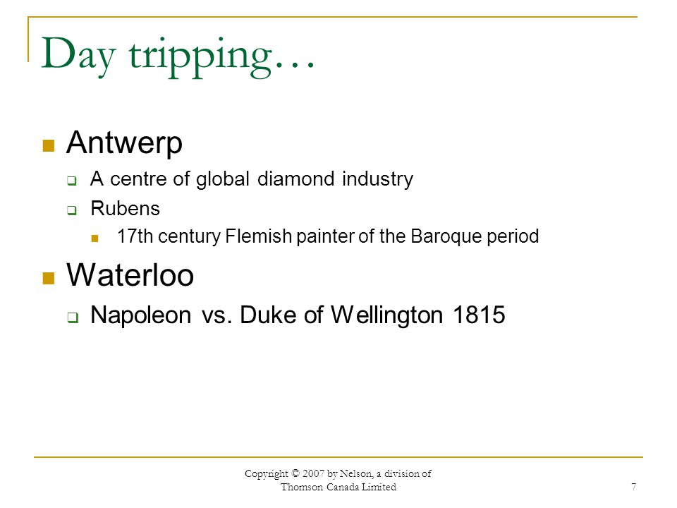 Copyright © 2007 by Nelson, a division of Thomson Canada Limited 7 Day tripping… Antwerp  A centre of global diamond industry  Rubens 17th century Flemish painter of the Baroque period Waterloo  Napoleon vs.