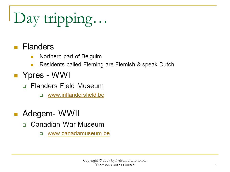 Copyright © 2007 by Nelson, a division of Thomson Canada Limited 8 Day tripping… Flanders Northern part of Belguim Residents called Fleming are Flemish & speak Dutch Ypres - WWI  Flanders Field Museum  www.inflandersfield.be www.inflandersfield.be Adegem- WWII  Canadian War Museum  www.canadamuseum.be www.canadamuseum.be