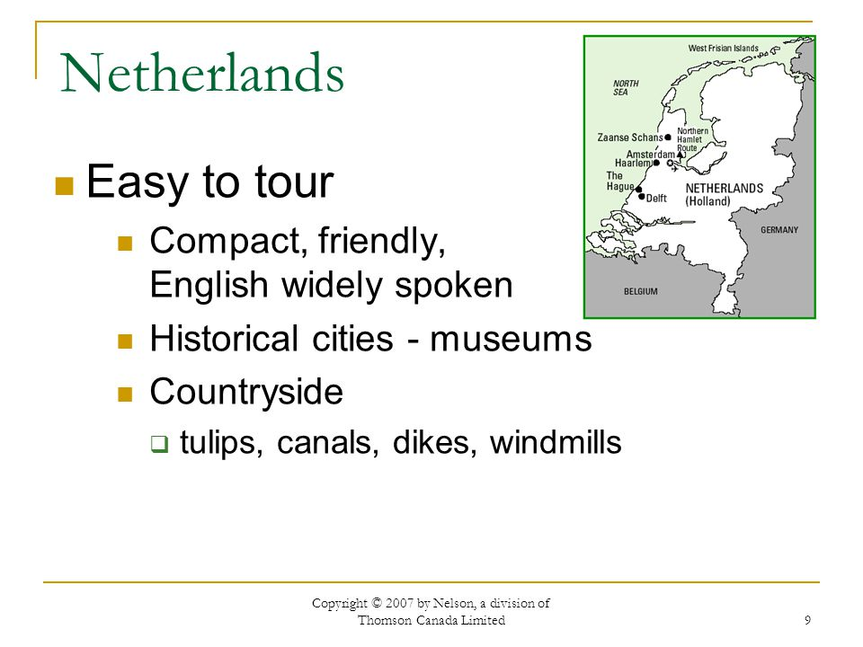 Copyright © 2007 by Nelson, a division of Thomson Canada Limited 9 Netherlands Easy to tour Compact, friendly, English widely spoken Historical cities - museums Countryside  tulips, canals, dikes, windmills