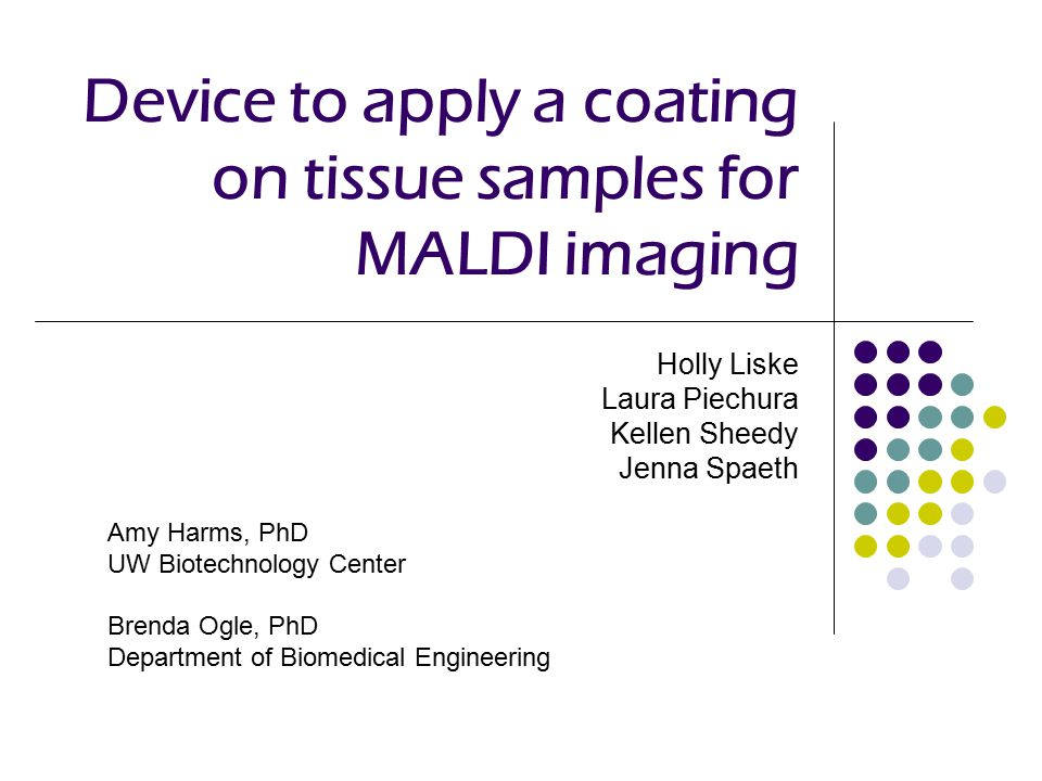 Device to apply a coating on tissue samples for MALDI imaging Holly Liske Laura Piechura Kellen Sheedy Jenna Spaeth Amy Harms, PhD UW Biotechnology Center Brenda Ogle, PhD Department of Biomedical Engineering