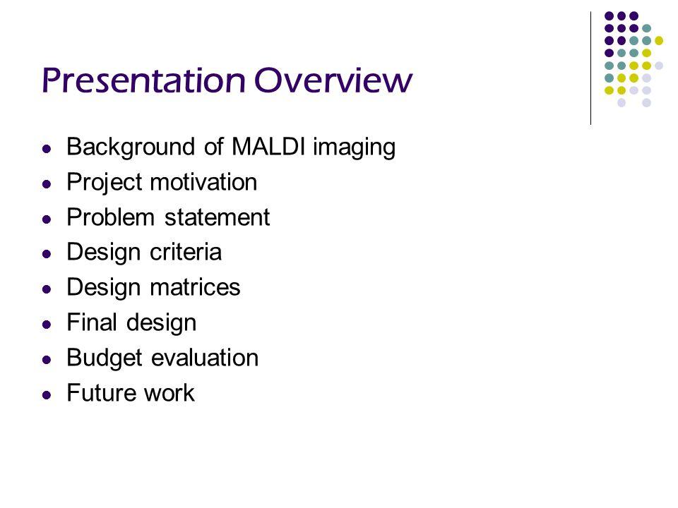 Presentation Overview Background of MALDI imaging Project motivation Problem statement Design criteria Design matrices Final design Budget evaluation Future work