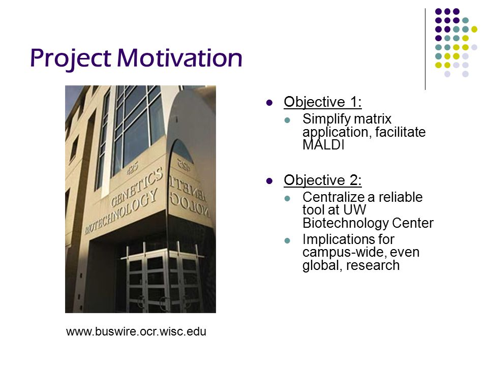 Project Motivation Objective 1: Simplify matrix application, facilitate MALDI Objective 2: Centralize a reliable tool at UW Biotechnology Center Implications for campus-wide, even global, research www.buswire.ocr.wisc.edu