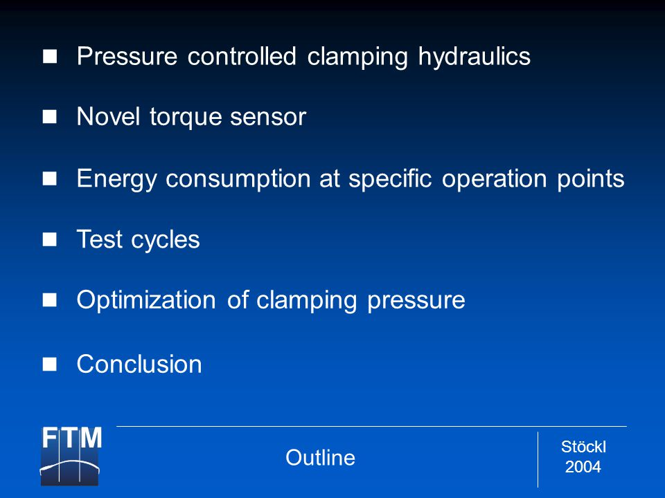 Stöckl 2004 Pressure controlled clamping hydraulics Optimization of clamping pressure Novel torque sensor Energy consumption at specific operation points Test cycles Outline Conclusion
