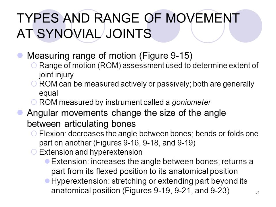 34 TYPES AND RANGE OF MOVEMENT AT SYNOVIAL JOINTS Measuring range of motion (Figure 9-15)  Range of motion (ROM) assessment used to determine extent