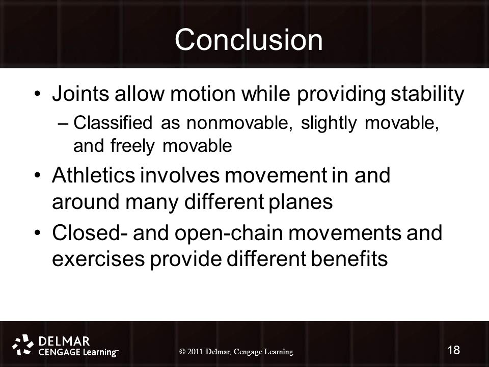 © 2010 Delmar, Cengage Learning 18 © 2011 Delmar, Cengage Learning Conclusion Joints allow motion while providing stability –Classified as nonmovable, slightly movable, and freely movable Athletics involves movement in and around many different planes Closed- and open-chain movements and exercises provide different benefits 18