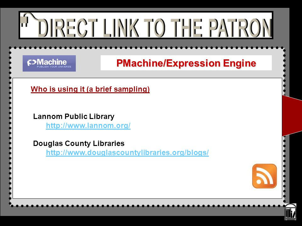 PMachine/Expression Engine Who is using it (a brief sampling) Lannom Public Library http://www.lannom.org/ Douglas County Libraries http://www.douglas