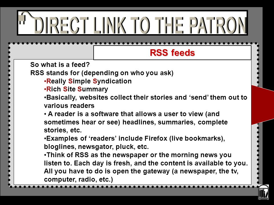 So what is a feed? RSS stands for (depending on who you ask) Really Simple Syndication Rich Site Summary Basically, websites collect their stories and