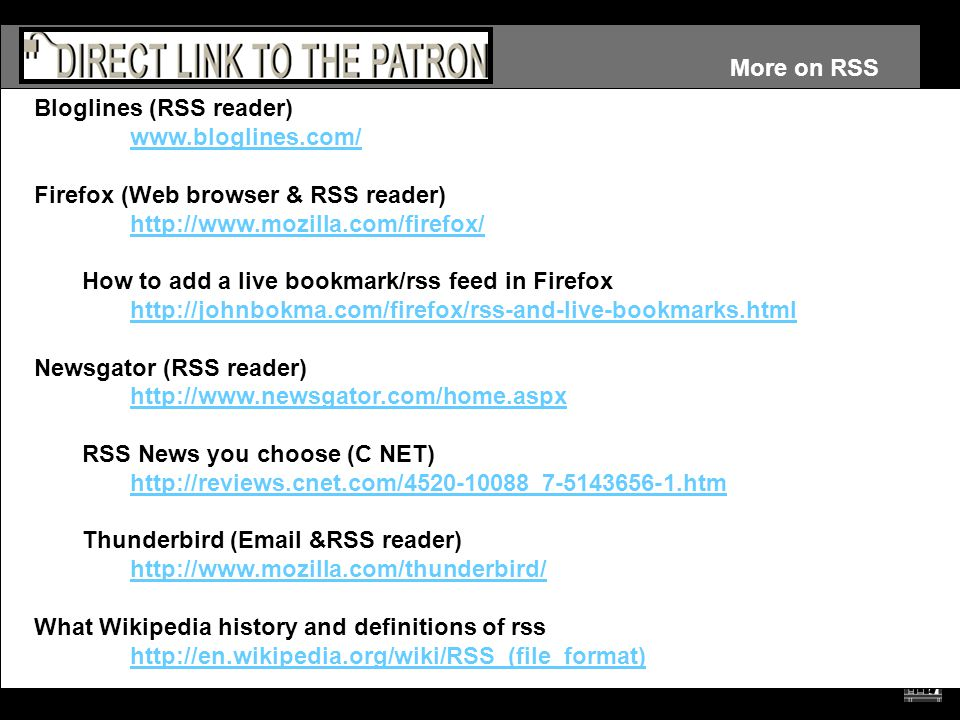 More on RSS Bloglines (RSS reader) www.bloglines.com/ Firefox (Web browser & RSS reader) http://www.mozilla.com/firefox/ How to add a live bookmark/rs