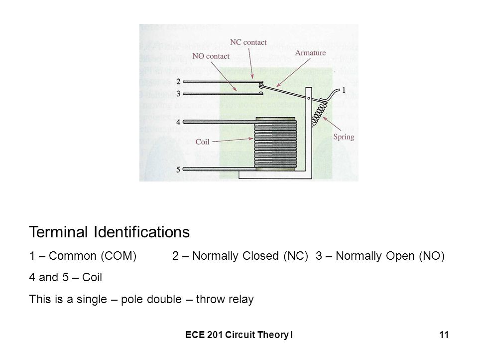 ECE 201 Circuit Theory I11 Terminal Identifications 1 – Common (COM)2 – Normally Closed (NC)3 – Normally Open (NO) 4 and 5 – Coil This is a single – pole double – throw relay