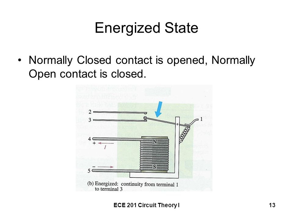 ECE 201 Circuit Theory I13 Energized State Normally Closed contact is opened, Normally Open contact is closed.