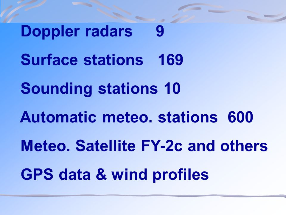 Doppler radars 9 Surface stations 169 Sounding stations 10 Automatic meteo. stations 600 Meteo. Satellite FY-2c and others GPS data & wind profiles