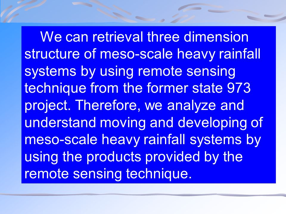 We can retrieval three dimension structure of meso-scale heavy rainfall systems by using remote sensing technique from the former state 973 project. T