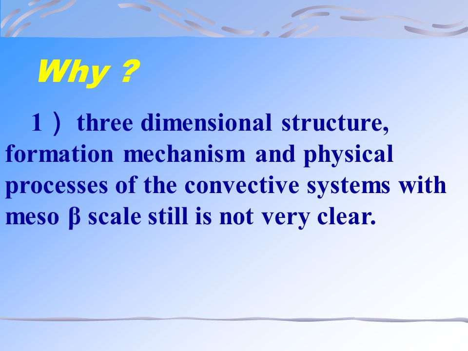 Why ? 1 ) three dimensional structure, formation mechanism and physical processes of the convective systems with meso β scale still is not very clear.