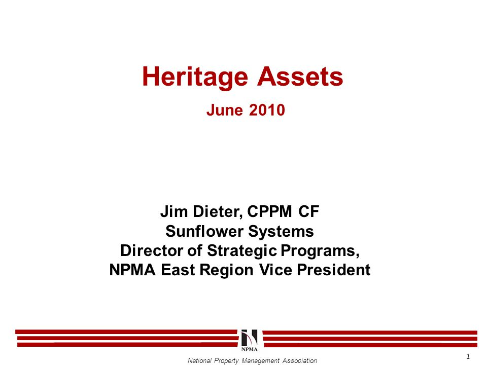 National Property Management Association Heritage Assets June 2010 Jim Dieter, CPPM CF Sunflower Systems Director of Strategic Programs, NPMA East Reg