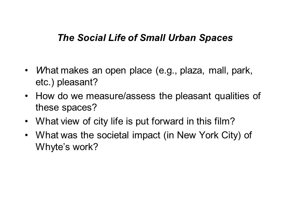 The Social Life of Small Urban Spaces What makes an open place (e.g., plaza, mall, park, etc.) pleasant.