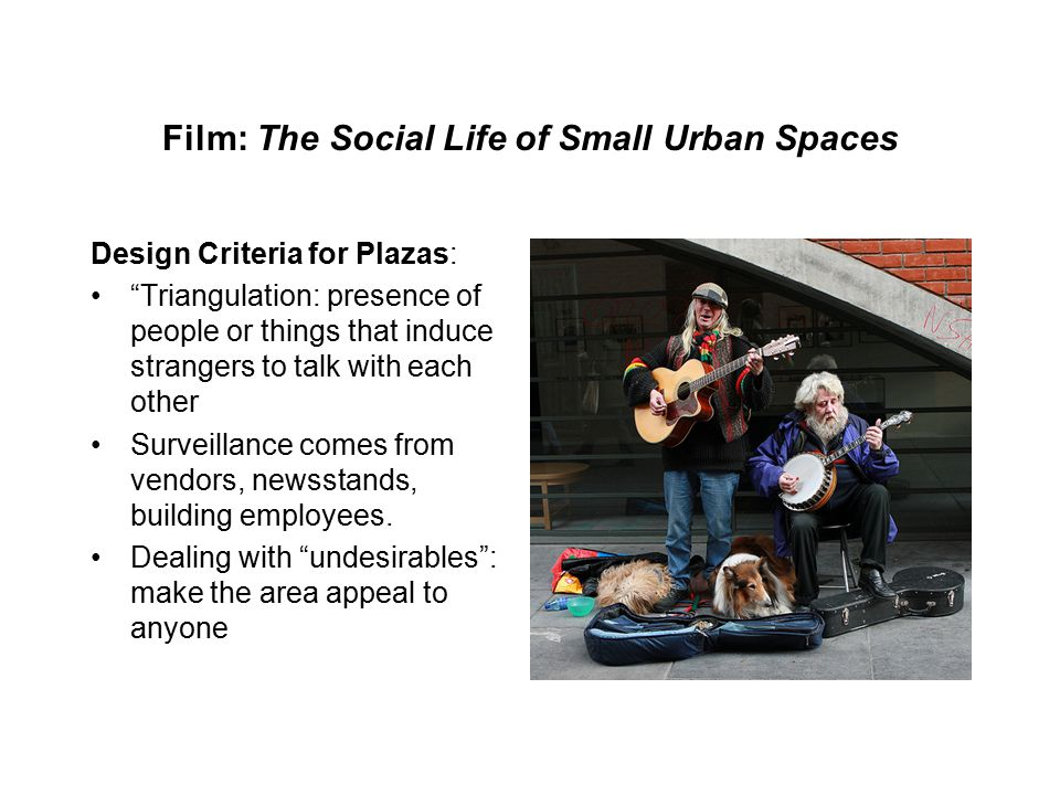 Film: The Social Life of Small Urban Spaces Design Criteria for Plazas: Triangulation: presence of people or things that induce strangers to talk with each other Surveillance comes from vendors, newsstands, building employees.