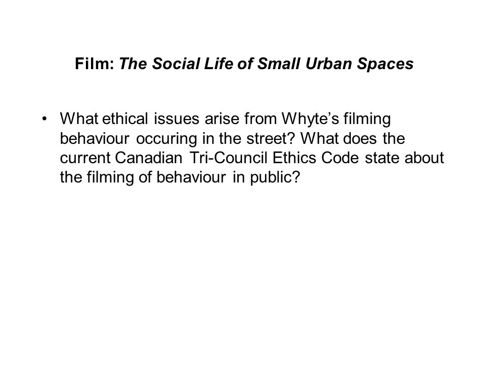 Film: The Social Life of Small Urban Spaces What ethical issues arise from Whyte's filming behaviour occuring in the street.