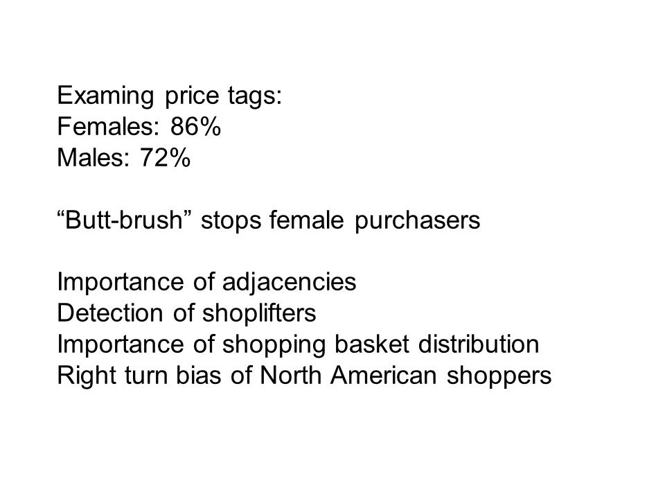 Examing price tags: Females: 86% Males: 72% Butt-brush stops female purchasers Importance of adjacencies Detection of shoplifters Importance of shopping basket distribution Right turn bias of North American shoppers