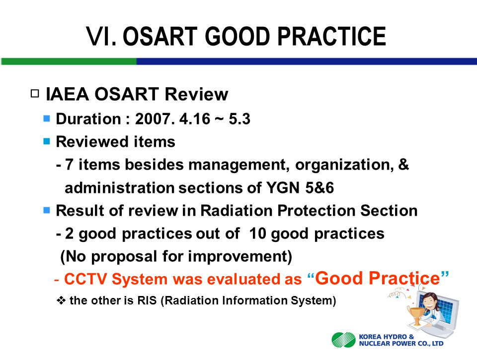 Ⅵ. OSART GOOD PRACTICE □ IAEA OSART Review  Duration : 2007. 4.16 ~ 5.3  Reviewed items - 7 items besides management, organization, & administration