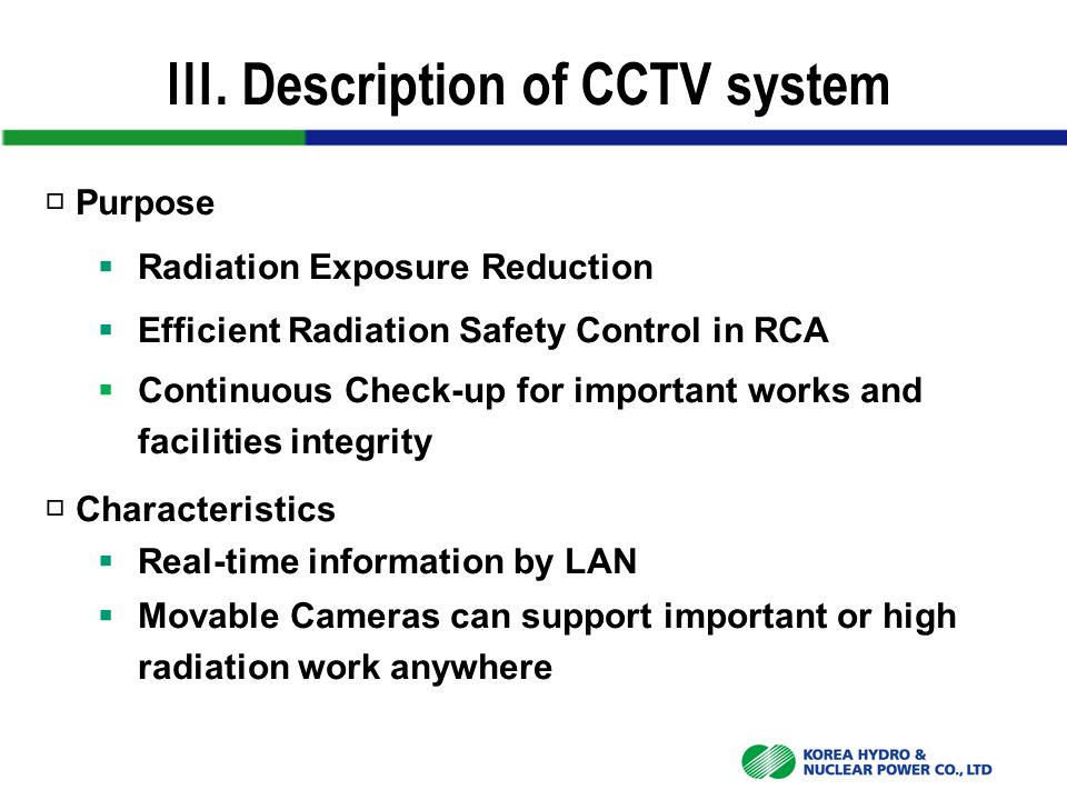 Ⅲ. Description of CCTV system □ Purpose  Radiation Exposure Reduction  Efficient Radiation Safety Control in RCA  Continuous Check-up for important